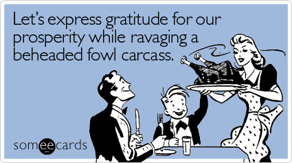 Let's express gratitude for our prosperity while ravaging a beheaded fowl carcass.