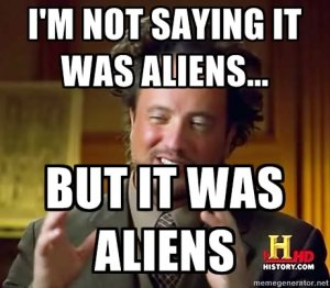 I'm not saying it was aliens... but it was aliens.