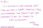 Hi Eric, Is it possible to over-celevrate love? I hope you have a SWEET Valentine's Day and remember that Pepto's got you covered* if you do happen to over-celebrate! XOXO, Pepto *use as directed